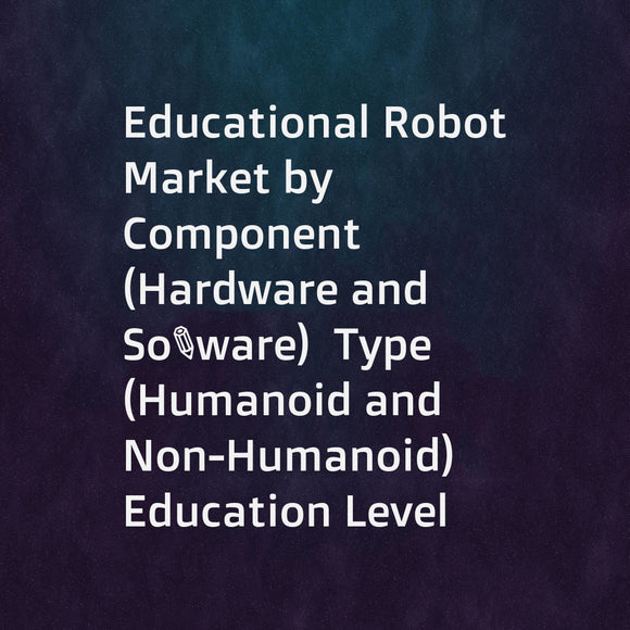 Educational Robot Market by Component (Hardware and Software)  Type (Humanoid and Non-Humanoid)  Education Level (Elementary and High School Education  Higher Education  and Special Education)  and Geography - Global Forecast to 2023