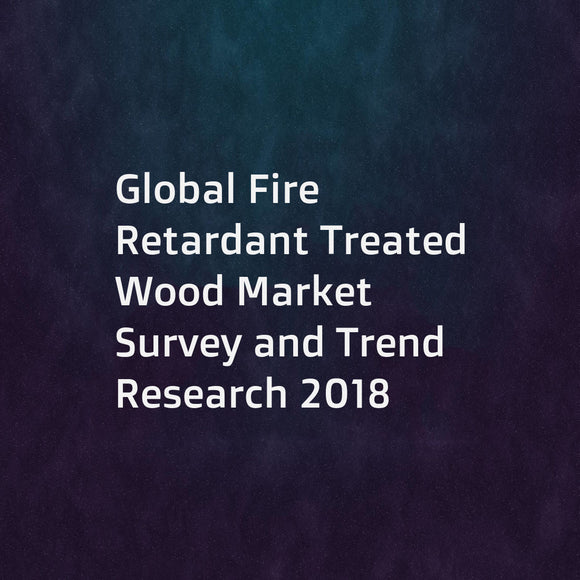 Global Fire Retardant Treated Wood Market Survey and Trend Research 2018