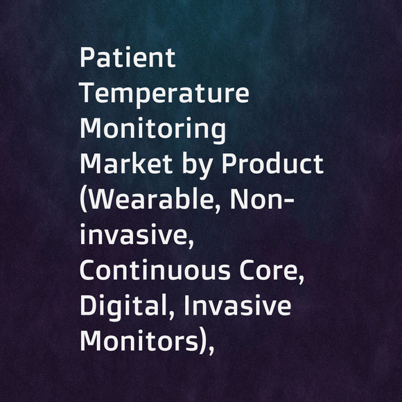 Patient Temperature Monitoring Market by Product (Wearable, Non-invasive, Continuous Core, Digital, Invasive Monitors), Site (Skin, Tympanic, Rectal), Application (Fever, Hypothermia, Anesthesia), End User (Hospitals, Blood Banks) - Global Forecast to 202