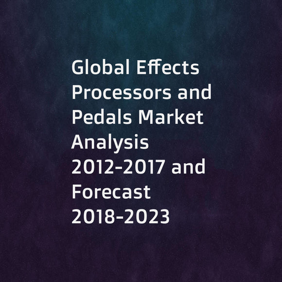 Global Effects Processors and Pedals Market Analysis 2012-2017 and Forecast 2018-2023