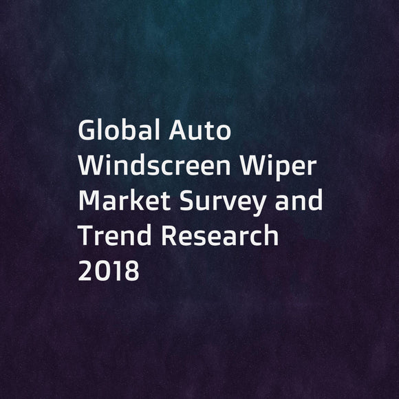 Global Auto Windscreen Wiper Market Survey and Trend Research 2018