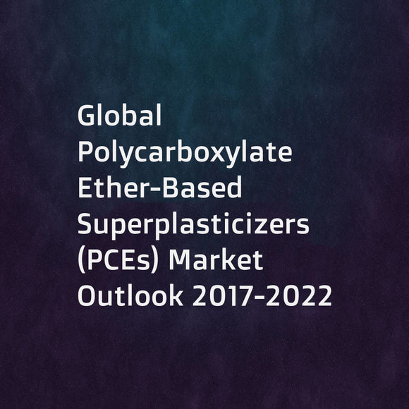 Global Polycarboxylate Ether-Based Superplasticizers (PCEs) Market Outlook 2017-2022