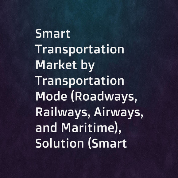Smart Transportation Market by Transportation Mode (Roadways, Railways, Airways, and Maritime), Solution (Smart Ticketing, Traffic and Freight Management, PIS), Service, Application (Shared Mobility, Public Transport), and Region - Global Forecast to 2023
