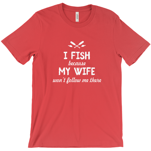 I Fish Because My Wife Won't Follow Me There Men's T-Shirt