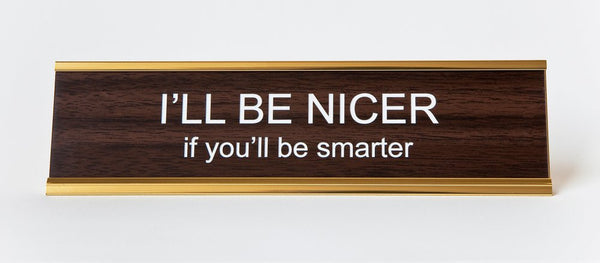 I'LL BE NICER if you'll be smarter Nameplate