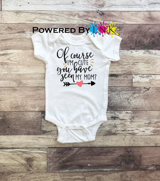 Of course I'm cute... Have you seen my mom? ** One Piece Bodysuit ** baby shower gift ** Fun infant tee
