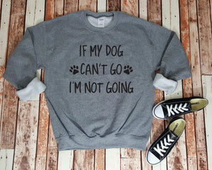 If My Dog Can't Go I'm Not Going - Sweatshirt