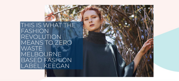 This is what the fashion revolution looks means to zero waste Melbourne based label keegan