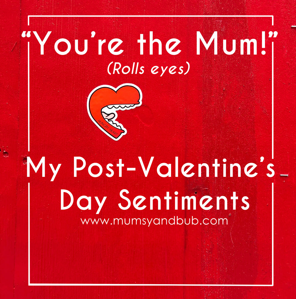 """You're the Mum!"" (Rolls eyes) My Post-Valentine's Day Sentiments"