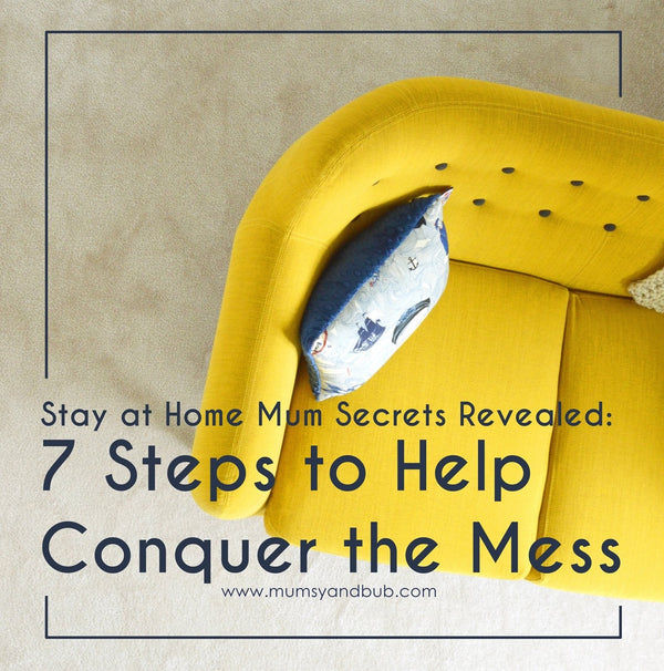 Stay at Home Mum Secrets Revealed: 7 Steps to Help Conquer the Mess