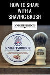 How to Shave with a Shaving Brush and Knightsbridge Shaving Cream