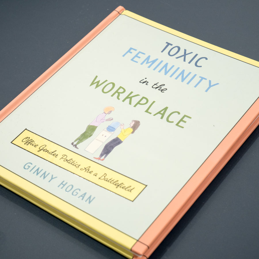 GINNY HOGAN | Toxic Feminity in the Workplace
