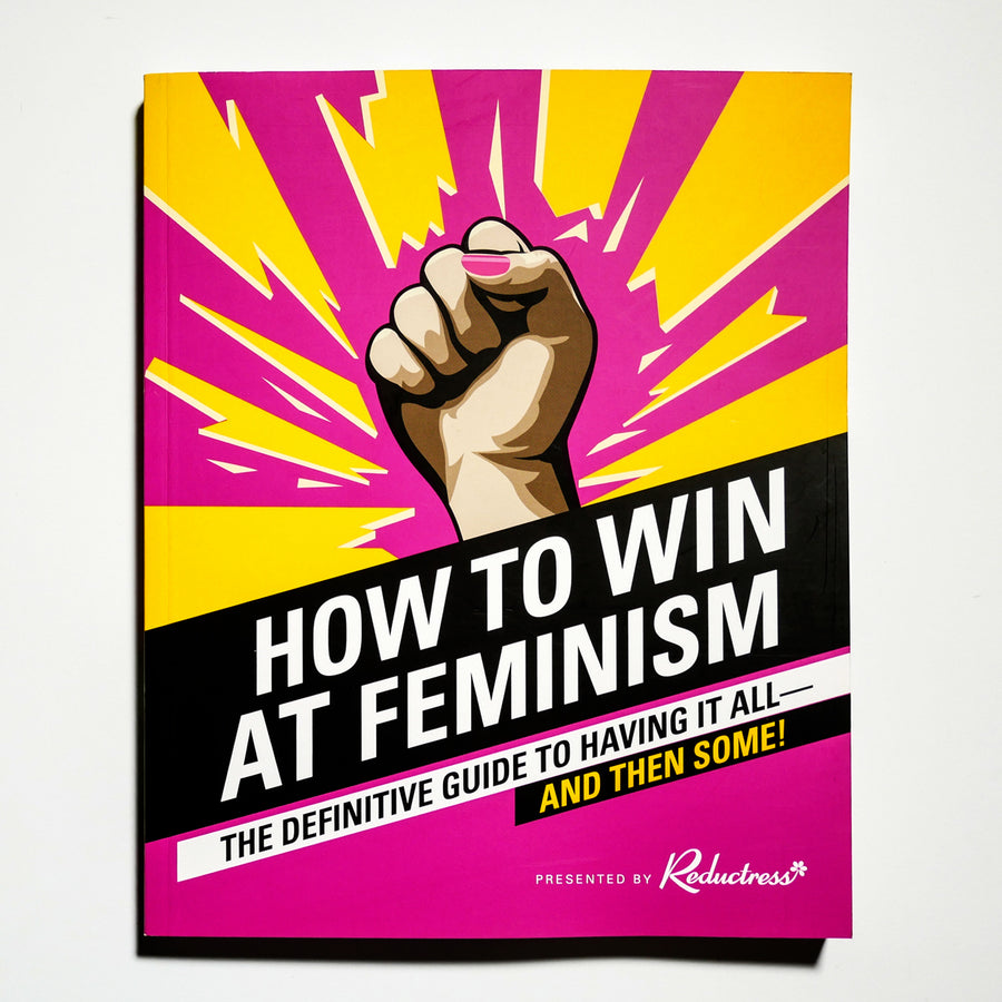THE REDUCTRESS | How to win at feminism. The Definitive Guide to Having It All—And Then Some!
