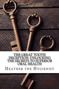The Great Tooth Deception: Unlocking the Secrets to Superior Oral Health (paperback book)