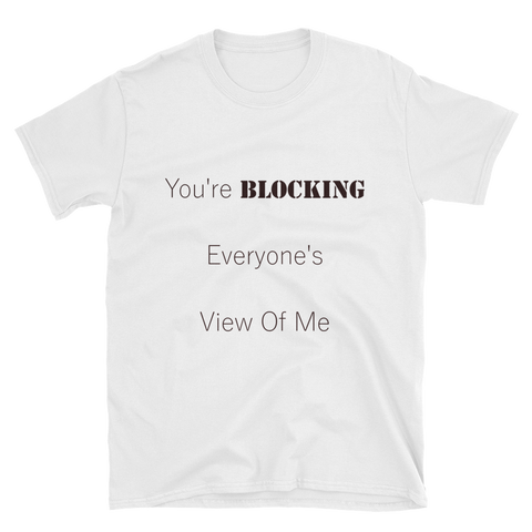 """You're Blocking Everyone's View of Me"" White Short-Sleeve T-Shirt"