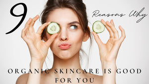 9 Reasons Why Organic Skincare is Good For You