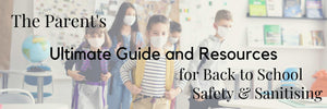 The Parent's Ultimate Guide and Resources for Back to School Safety & Sanitising