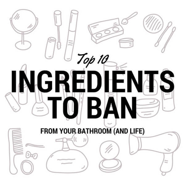 10 Ingredients to Ban from your Bathroom and Life