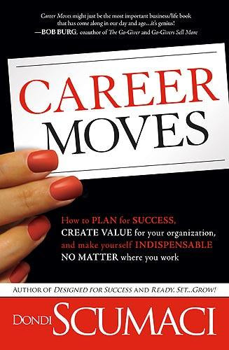 Career Moves : How to Plan for Success, Create Value for Your Organization, and Make Yourself Indispensable No Matter Where You Work