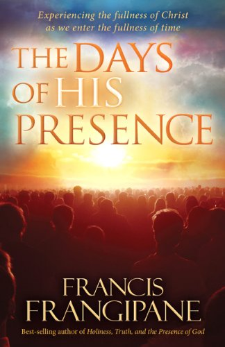 The Days of His Presence : Experiencing the Fullness of Christ as We Enter the Fullness of Time