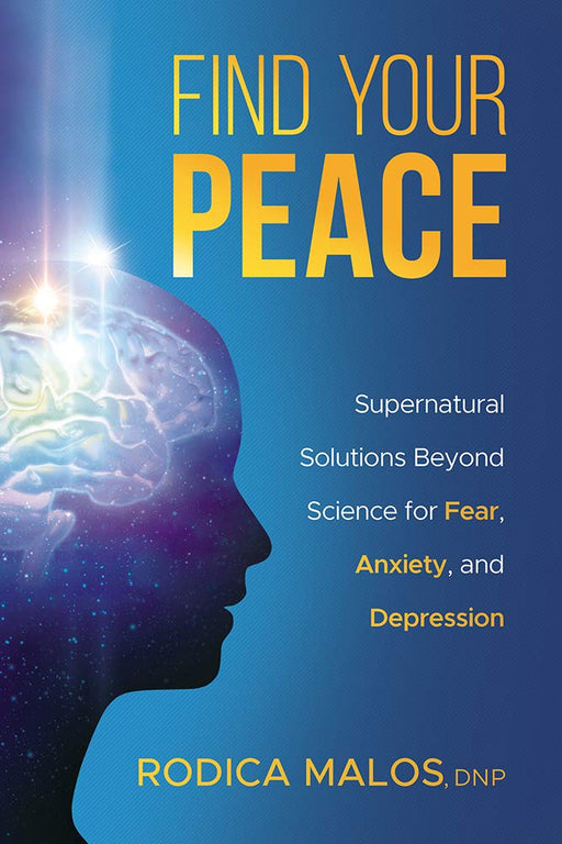 Find Your Peace : Supernatural Solutions Beyond Science for Fear, Anxiety, and Depression