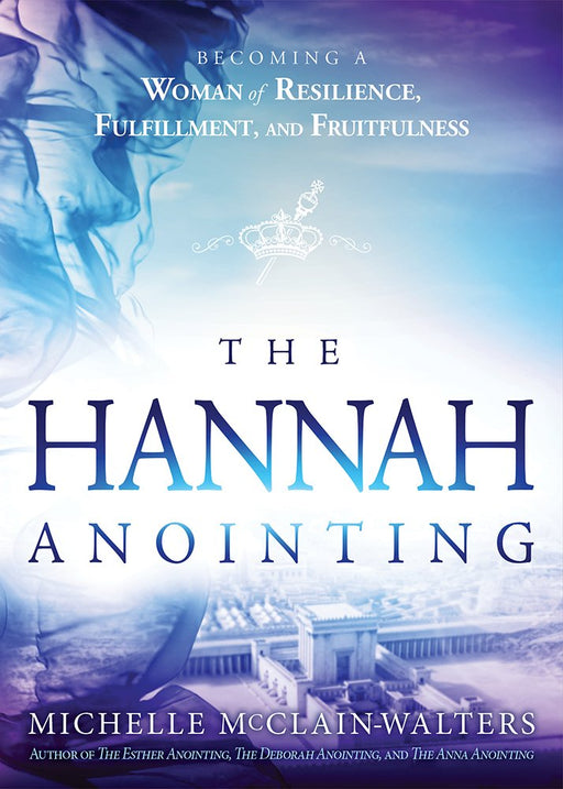 The Hannah Anointing : Becoming a Woman of Resilience, Fulfillment, and Fruitfulness