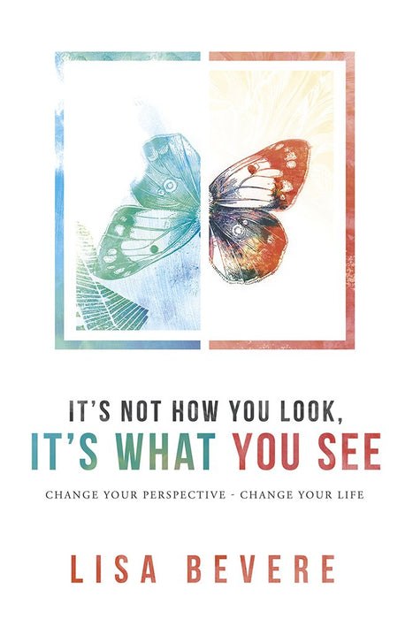 It's Not How You Look, It's What You See : Change Your Perspective - Change Your Life
