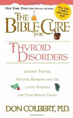 The Bible Cure for Thyroid Disorders : Ancient Truths, Natural Remedies and the Latest Findings for Your Health Today