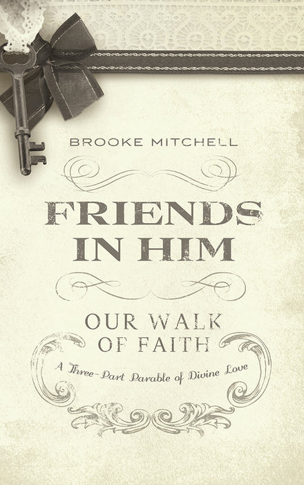 Friends in Him (Our Walk of Faith) : A Three-Part Parable of Divine Love