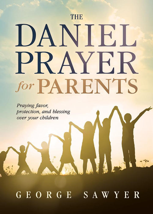 The Daniel Prayer for Parents : Praying Favor, Protection, and Blessing Over Your Children