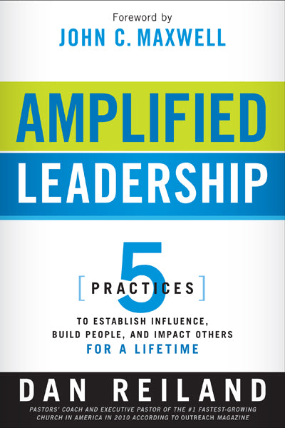 Amplified Leadership : 5 Practices to Establish Influence, Build People, and Impact Others for a Lifetime