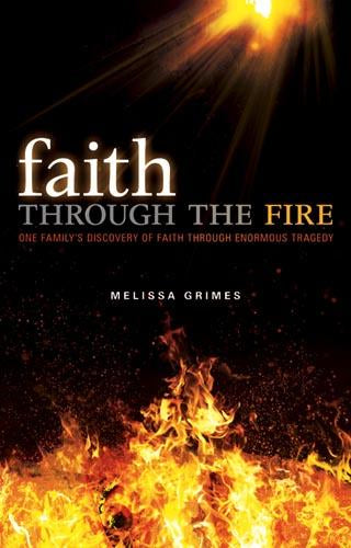 Faith Through the Fire : One Family's Discovery of Faith Through Enormous Tragedy