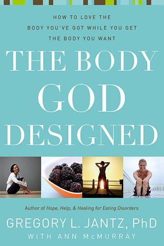 The Body God Designed : How to love the body you've got while you get the body you want