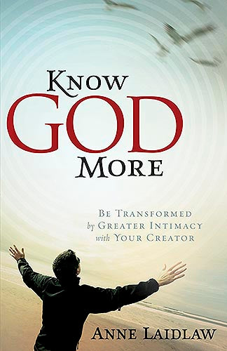 Know God More : Be Transformed by Greater Intimacy with Your Creator