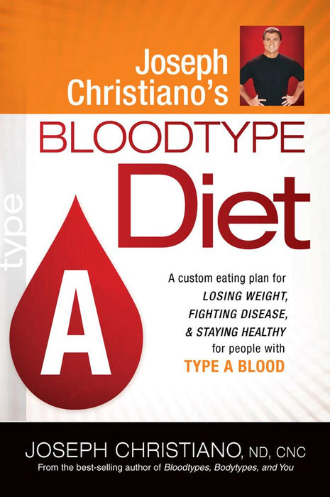 Joseph Christiano's Bloodtype Diet A : A Custom Eating Plan for Losing Weight, Fighting Disease & Staying Healthy for People with Type A Blood