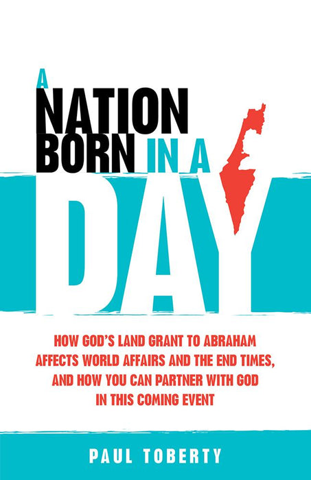 A Nation Born in a Day : How God's Land Grant to Abraham Affects World Affairs and the End Times, and How You Can Partner With God in This Coming Event