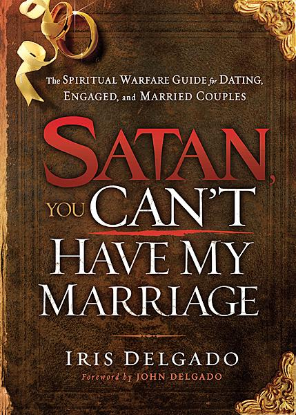 Satan, You Can't Have My Marriage : The Spiritual Warfare Guide for Dating, Engaged and Married Couples