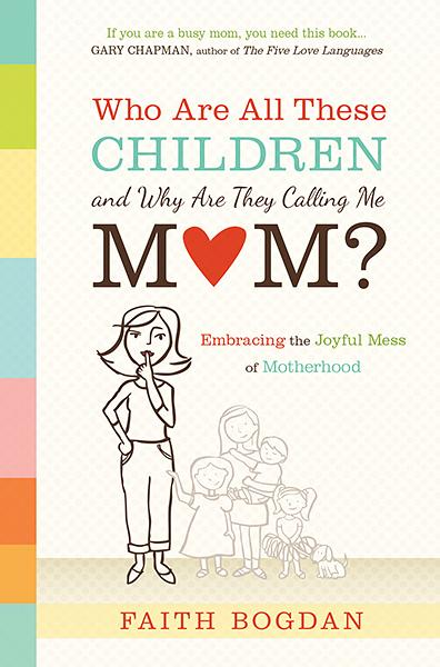 Who Are All These Children and Why Are They Calling Me Mom? : Embracing the Joyful Mess of Motherhood