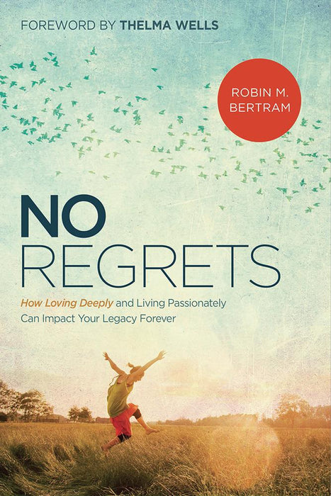 No Regrets : How Loving Deeply and Living Passionately Can Impact Your Legacy Forever