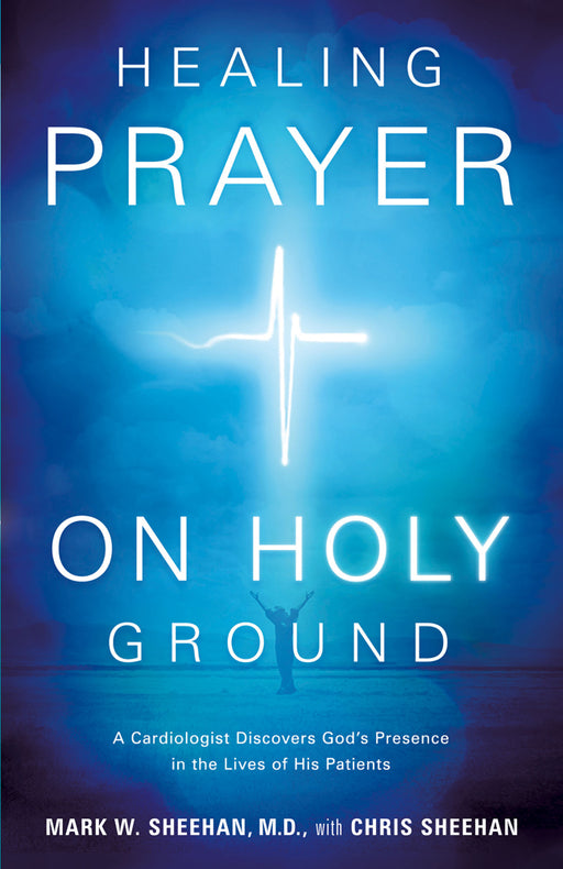Healing Prayer on Holy Ground : A Cardiologist Discovers God's Presence in the Lives of his Patients
