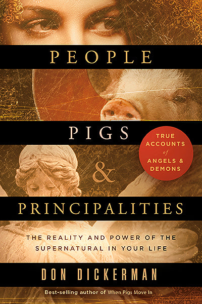 People, Pigs, and Principalities : The Reality and Power of the Supernatural in Your Life
