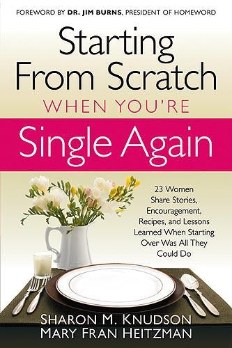 Starting From Scratch When You're Single Again : 23 Women Share Stories, Encouragement, Recipes, and Lessons Learned When Starting Over Was All They Could Do