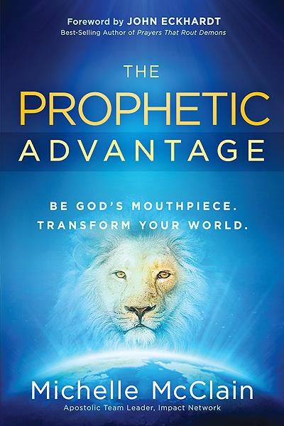 The Prophetic Advantage : Be God's Mouthpiece. Transform Your World.