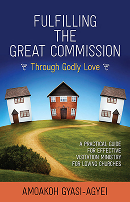 Fulfilling the Great Commission Through Godly Love : A Practical Guide for Effective Visitation Ministry for Loving Churches