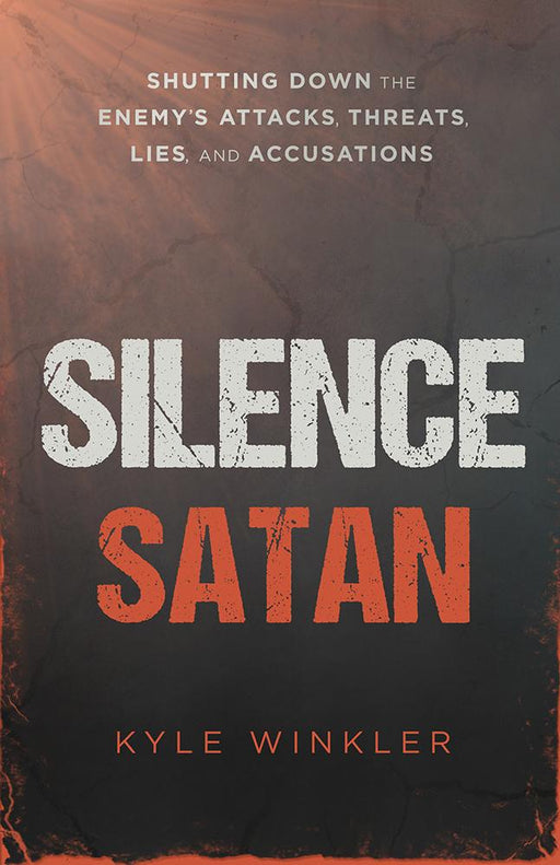 Silence Satan : Shutting Down the Enemy's Attacks, Threats, Lies, and Accusations
