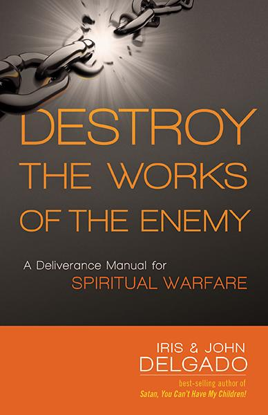 Destroy the Works of the Enemy : A Deliverance Manual for Spiritual Warfare