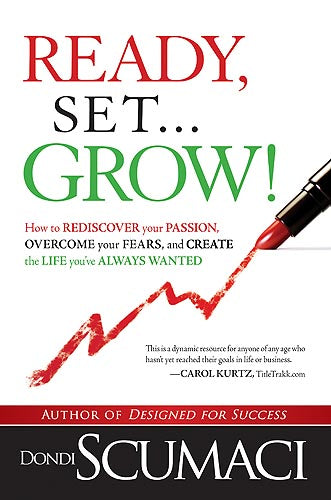 Ready, Set, Grow : How to Rediscover Your Passion, Overcome Your Fears, and Create the Life You've Always Wanted