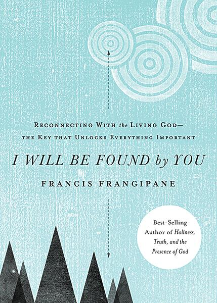 I Will Be Found By You : Reconnecting With the Living God—the Key that Unlocks Everything Important