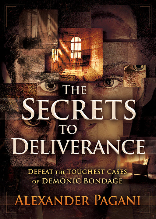 The Secrets to Deliverance : Defeat the Toughest Cases of Demonic Bondage