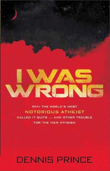 I Was Wrong : Why the World's Most Notorious Atheist Called it Quits…and Other Trouble for the New Atheism